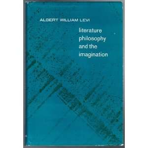 Literature Philosophy and the Imagination: Albert William Levi: Books