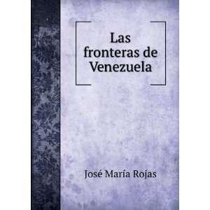 Las fronteras de Venezuela José María Rojas Books